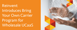 Reinvent Introduces Bring Your Own Carrier Program for Wholesale UCaaS…